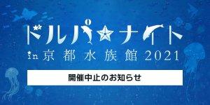 ドルパ☆ナイト in 京都水族館 2021 開催中止のお知らせ