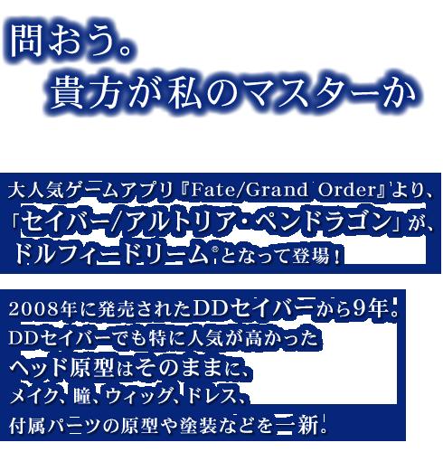 「問おう。貴方が私のマスターか」 大人気ゲームアプリ『Fate/Grand Order』より、「セイバー/アルトリア・ペンドラゴン」が、ドルフィードリーム®となって登場! 2008年に発売されたDDセイバーから9年。DDセイバーでも特に人気が高かったヘッド原型はそのままに、メイク、瞳、ウィッグ、ドレス、付属パーツの原型や塗装などを一新。